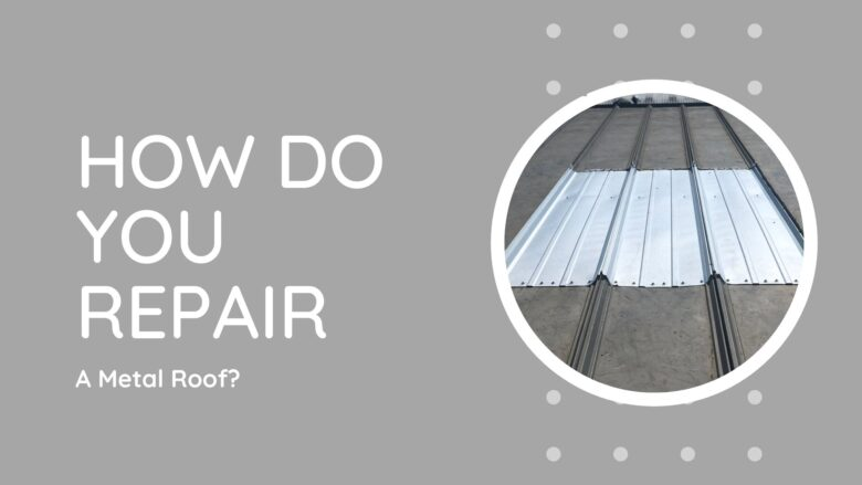 How Do You Repair A Metal Roof